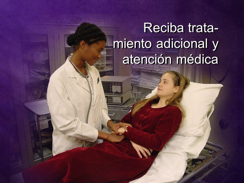 Reciba trata- miento adicional y atención médica