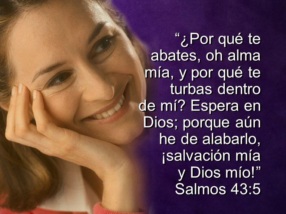 ¿Por qué te abates, oh alma mía, y por qué te turbas dentro de mí? Espera en Dios; porque aún he de alabarlo, ¡salvación mía y Dios mío! Salmos 43:5 ¿
