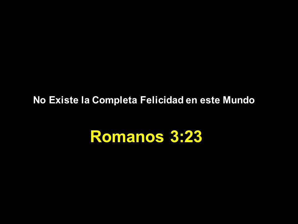 No Existe la Completa Felicidad en este Mundo Romanos 3:23