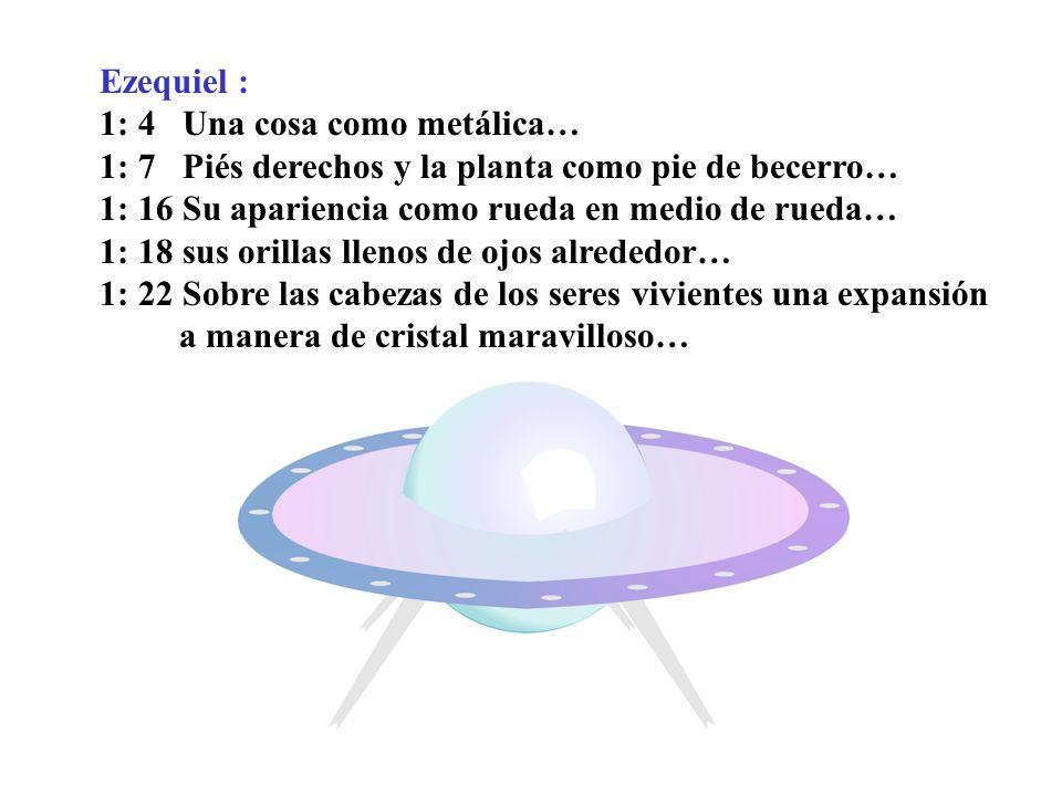 Ezequiel : 1: 4 Una cosa como metálica… 1: 7 Piés derechos y la planta como pie de becerro… 1: 16 Su apariencia como rueda en medio de rueda… 1: 18 su