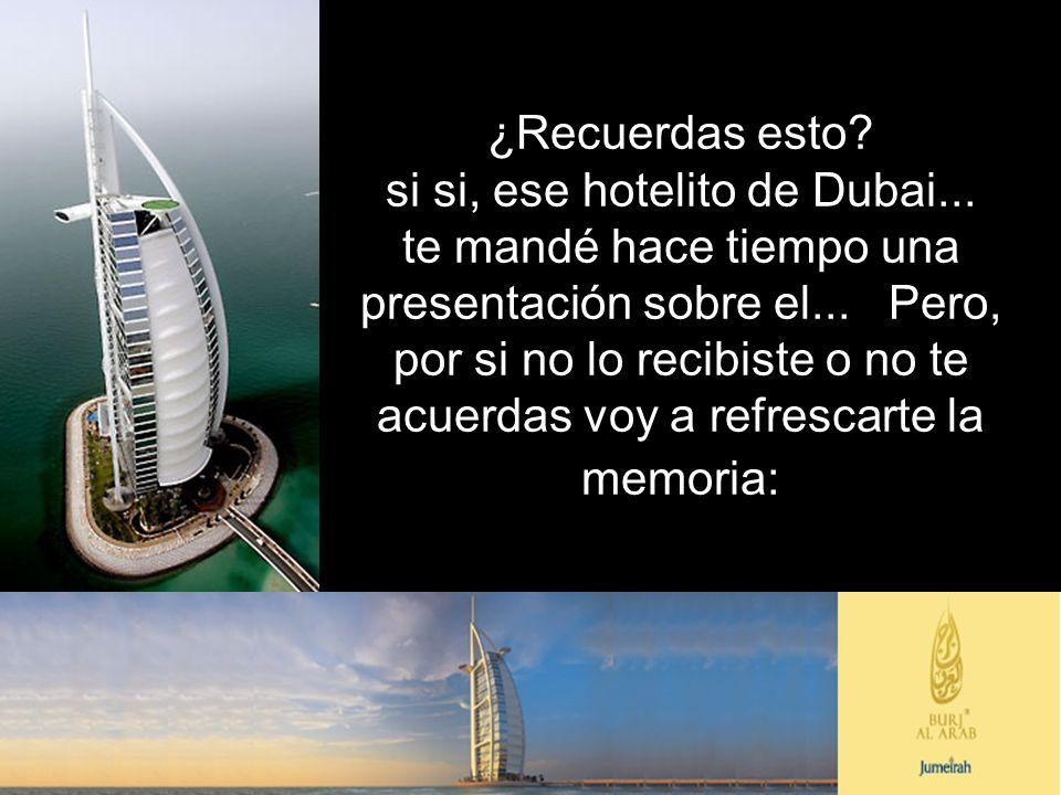 ¿Recuerdas esto.si si, ese hotelito de Dubai... te mandé hace tiempo una presentación sobre el...