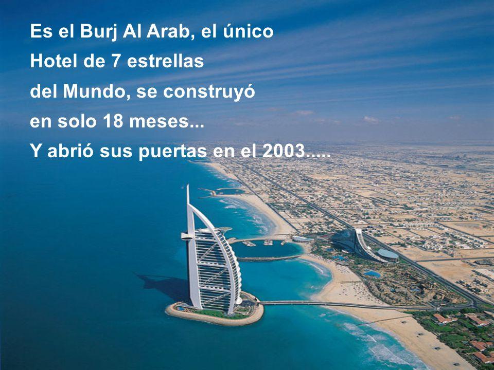 Es el Burj Al Arab, el único Hotel de 7 estrellas del Mundo, se construyó en solo 18 meses... Y abrió sus puertas en el 2003.....