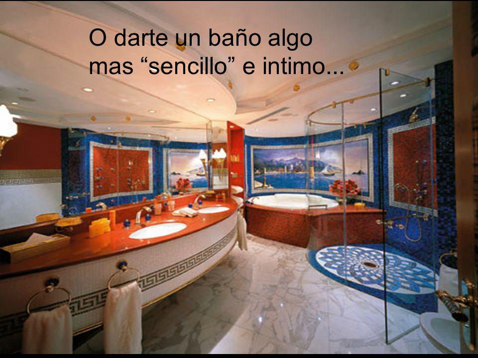 O darte un baño algo mas sencillo e intimo...