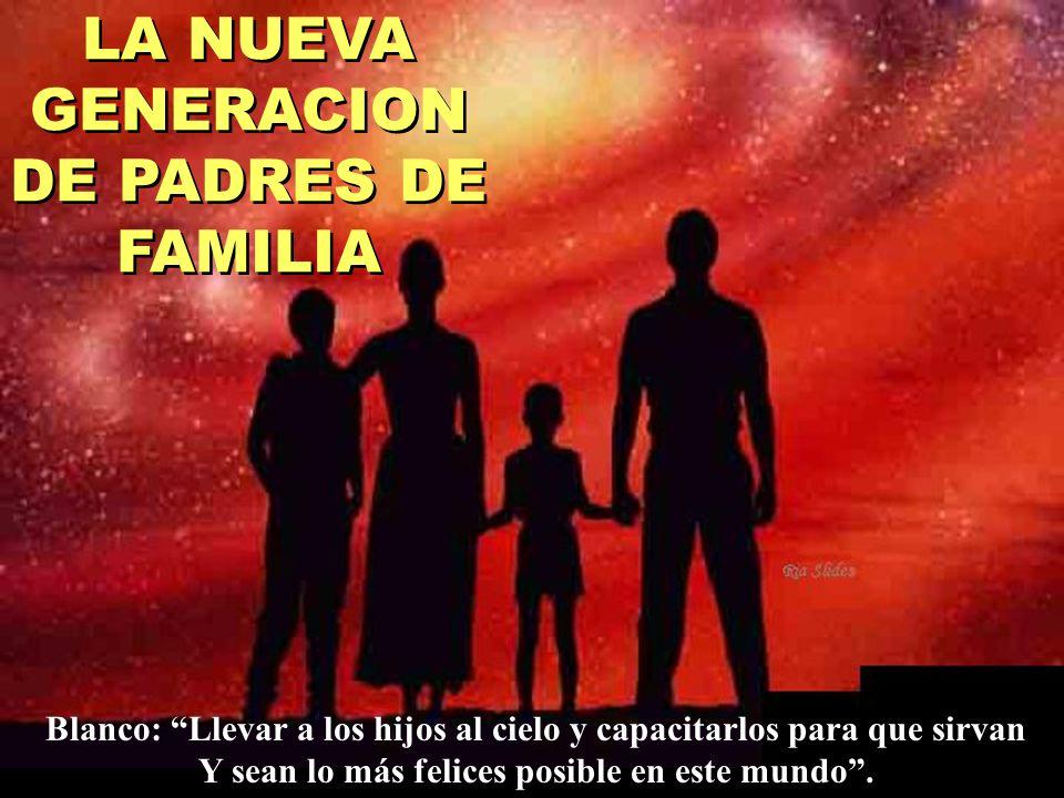 LA NUEVA GENERACION DE PADRES DE FAMILIA Blanco: Llevar a los hijos al cielo y capacitarlos para que sirvan Y sean lo más felices posible en este mund