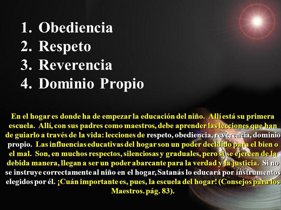 1. Obediencia 2. Respeto 3. Reverencia 4. Dominio Propio En el hogar es donde ha de empezar la educación del niño. Allí está su primera escuela. Allí,