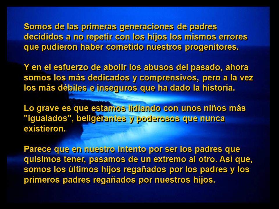 Somos de las primeras generaciones de padres decididos a no repetir con los hijos los mismos errores que pudieron haber cometido nuestros progenitores