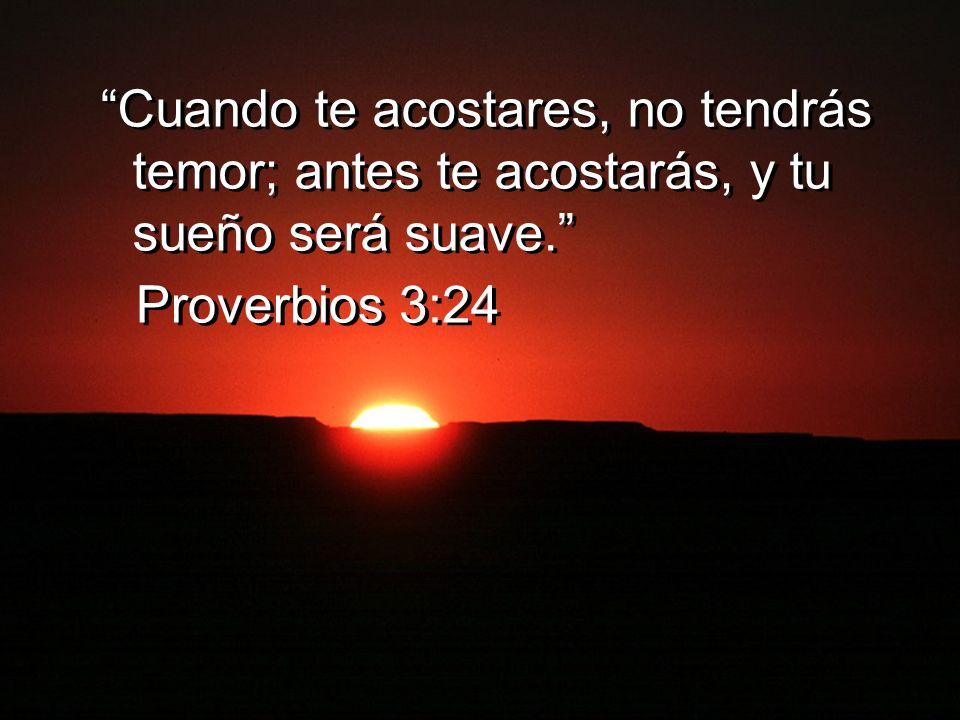 Cuando te acostares, no tendrás temor; antes te acostarás, y tu sueño será suave. Proverbios 3:24