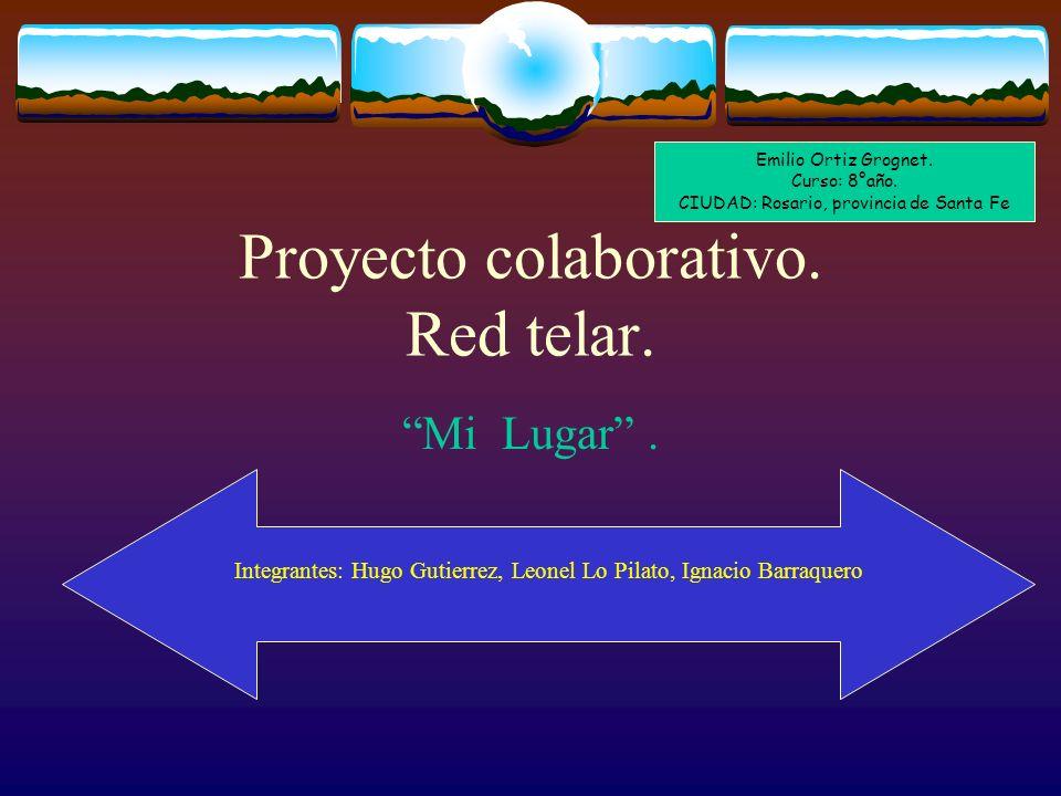 Proyecto colaborativo. Red telar. Mi Lugar. Integrantes: Hugo Gutierrez, Leonel Lo Pilato, Ignacio Barraquero Emilio Ortiz Grognet. Curso: 8°año. CIUD
