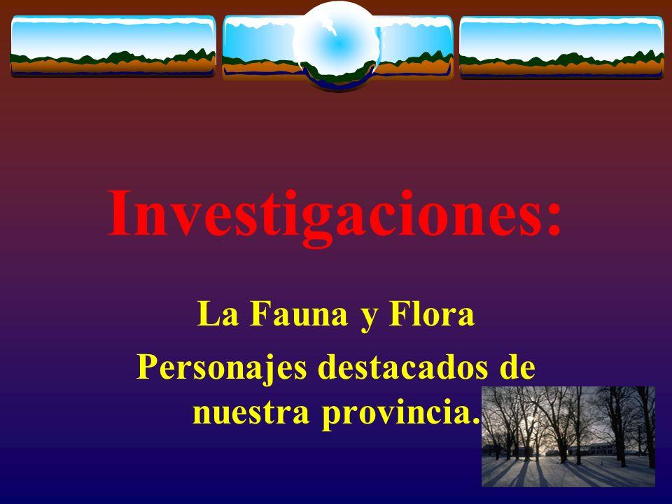 Investigaciones: La Fauna y Flora Personajes destacados de nuestra provincia.