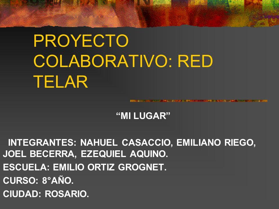 PROYECTO COLABORATIVO: RED TELAR MI LUGAR INTEGRANTES: NAHUEL CASACCIO, EMILIANO RIEGO, JOEL BECERRA, EZEQUIEL AQUINO. ESCUELA: EMILIO ORTIZ GROGNET.