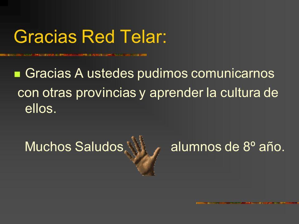Gracias Red Telar: Gracias A ustedes pudimos comunicarnos con otras provincias y aprender la cultura de ellos. Muchos Saludos alumnos de 8º año.