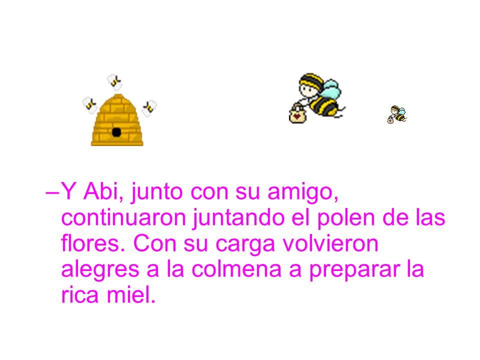 –Y Abi, junto con su amigo, continuaron juntando el polen de las flores. Con su carga volvieron alegres a la colmena a preparar la rica miel.