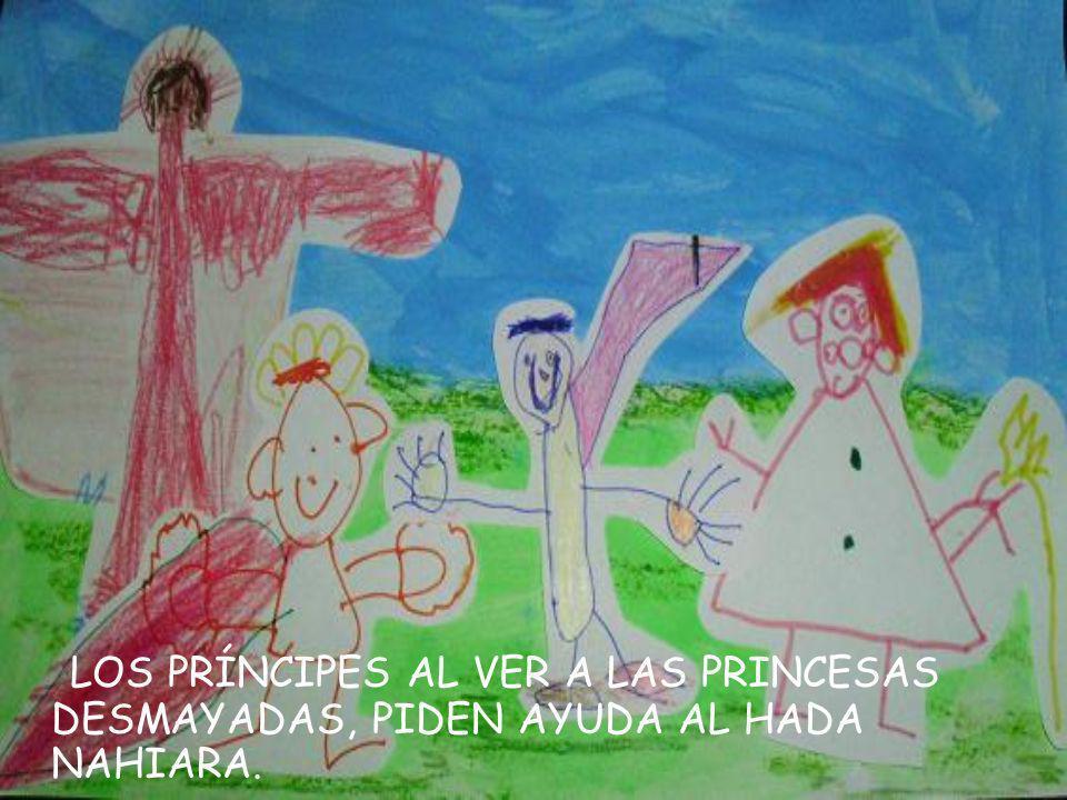 L OS PRÍNCIPES AL VER A LAS PRINCESAS DESMAYADAS, PIDEN AYUDA AL HADA NAHIARA.
