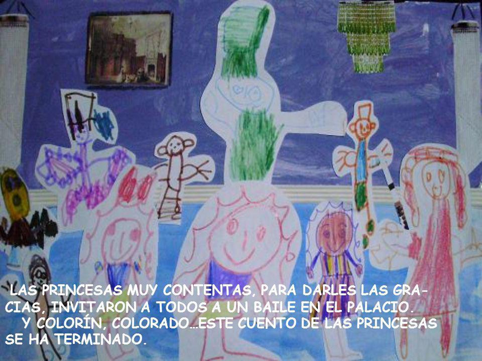 LAS PRINCESAS MUY CONTENTAS, PARA DARLES LAS GRA- CIAS, INVITARON A TODOS A UN BAILE EN EL PALACIO. Y COLORÍN, COLORADO…ESTE CUENTO DE LAS PRINCESAS S