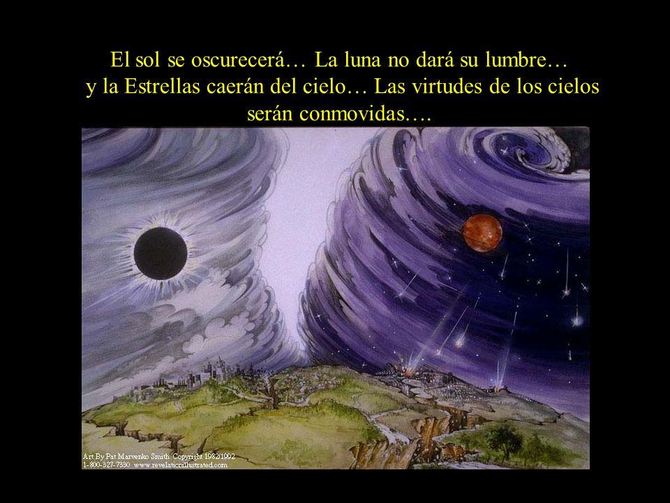 El sol se oscurecerá… La luna no dará su lumbre… y la Estrellas caerán del cielo… Las virtudes de los cielos serán conmovidas….