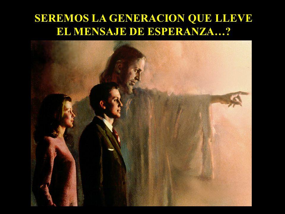 SEREMOS LA GENERACION QUE LLEVE EL MENSAJE DE ESPERANZA…?