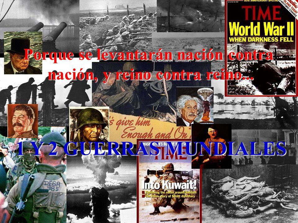 Porque se levantarán nación contra nación, y reino contra reino... 1 Y 2 GUERRAS MUNDIALES