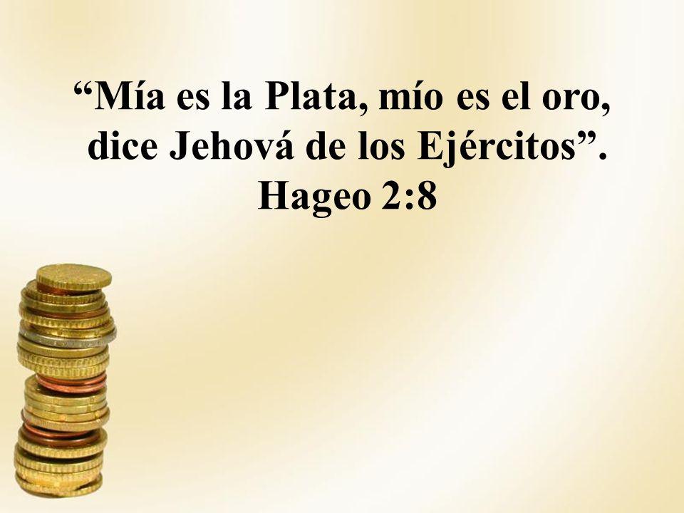 Mía es la Plata, mío es el oro, dice Jehová de los Ejércitos. Hageo 2:8
