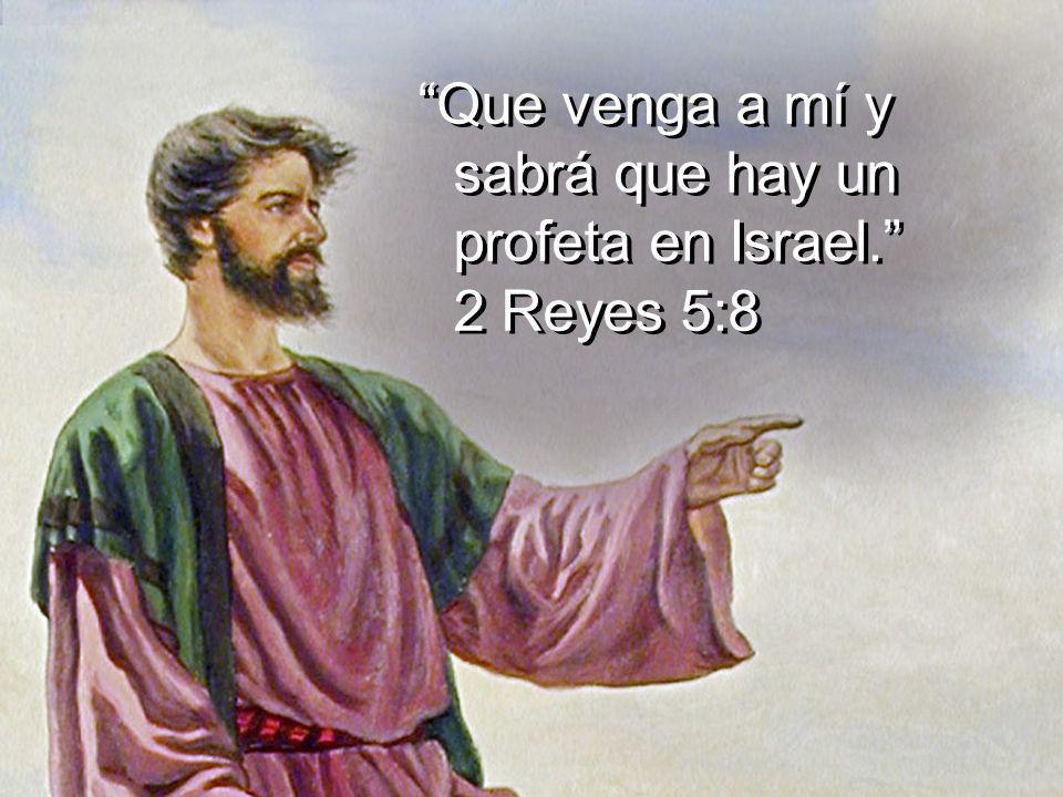 Que venga a mí y sabrá que hay un profeta en Israel. 2 Reyes 5:8
