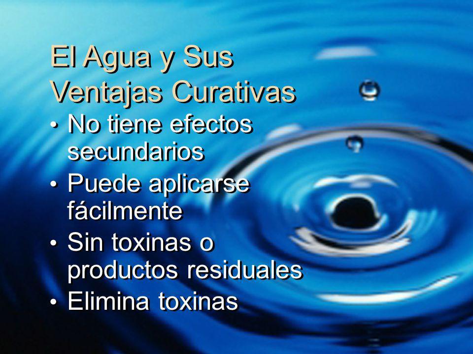 El Agua y Sus Ventajas Curativas No tiene efectos secundarios Puede aplicarse fácilmente Sin toxinas o productos residuales Elimina toxinas No tiene e