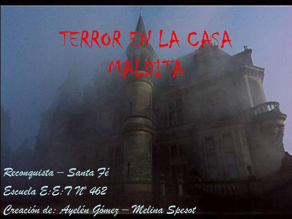 TERROR EN LA CASA MALDITA Reconquista – Santa Fé Escuela E:E:T Nº 462 Creación de: Ayelén Gómez – Melina Spesot
