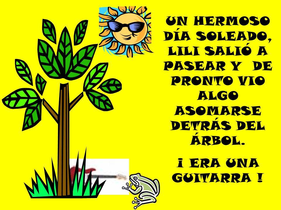 UN HERMOSO DÍA SOLEADO, LILI SALIÓ A PASEAR Y DE PRONTO VIO ALGO ASOMARSE DETRÁS DEL ÁRBOL. ¡ ERA UNA GUITARRA !
