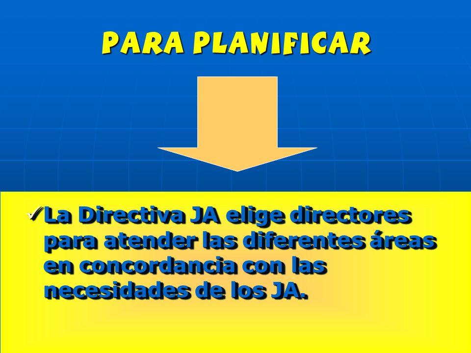 para planificar La Directiva JA elige directores para atender las diferentes áreas en concordancia con las necesidades de los JA. La Directiva JA elig