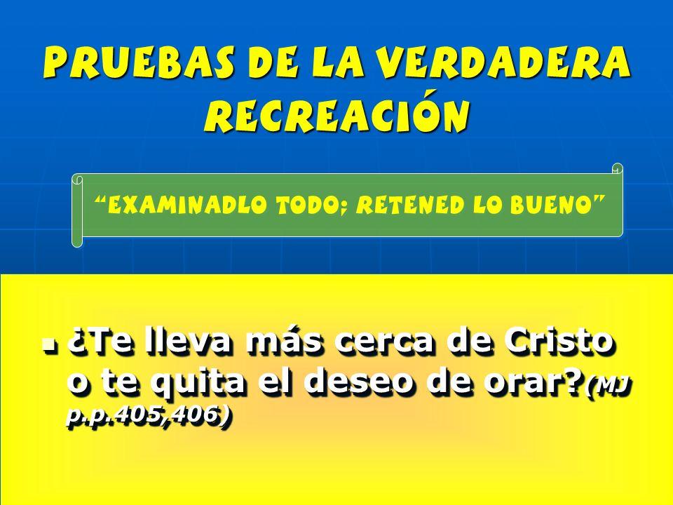 pruebas de la verdadera recreación ¿Te lleva más cerca de Cristo o te quita el deseo de orar? (MJ p.p.405,406) ¿Te lleva más cerca de Cristo o te quit