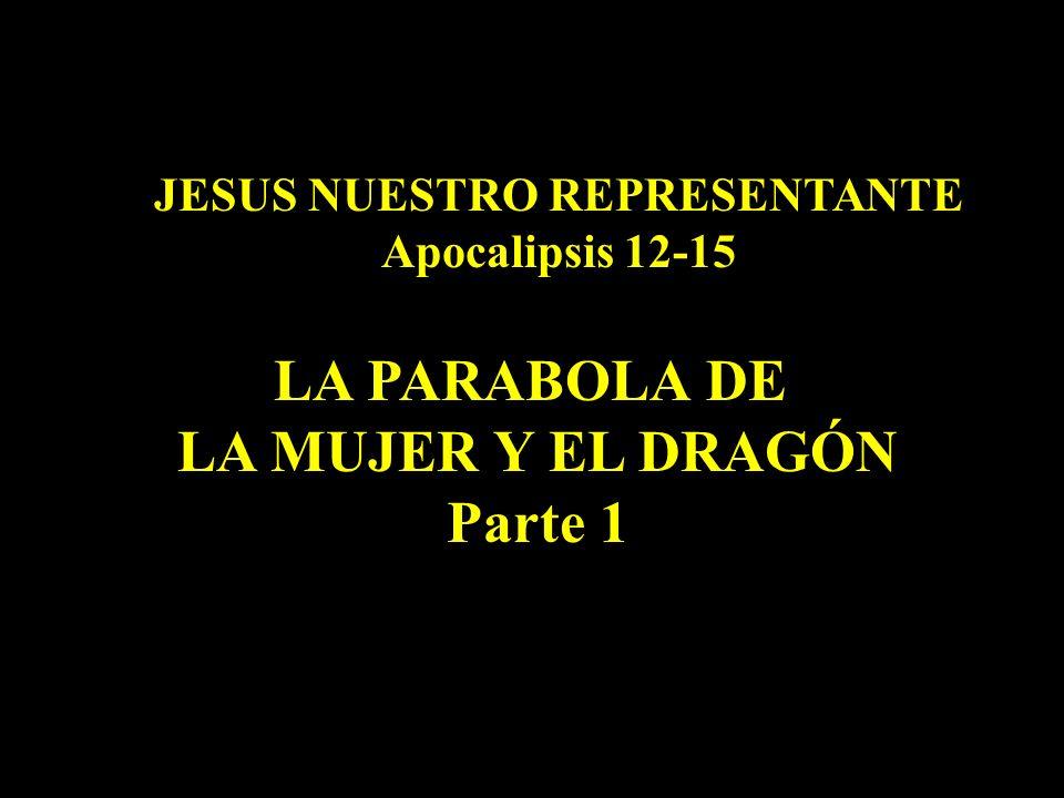 JESUS NUESTRO REPRESENTANTE Apocalipsis 12-15 LA PARABOLA DE LA MUJER Y EL DRAGÓN Parte 1