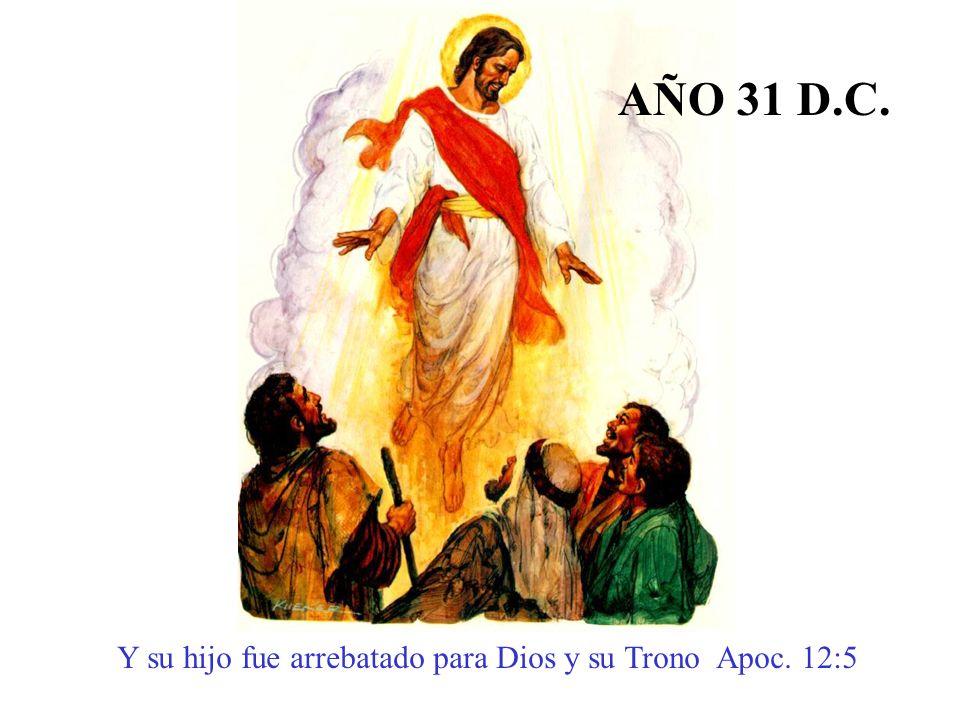 Y su hijo fue arrebatado para Dios y su Trono Apoc. 12:5 AÑO 31 D.C.