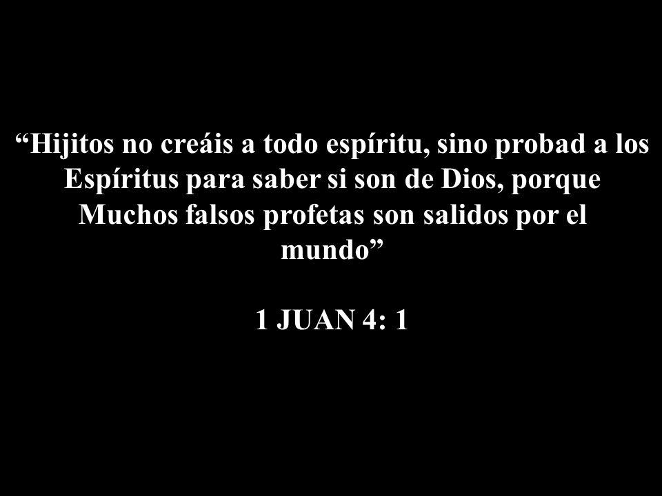 Hijitos no creáis a todo espíritu, sino probad a los Espíritus para saber si son de Dios, porque Muchos falsos profetas son salidos por el mundo 1 JUA
