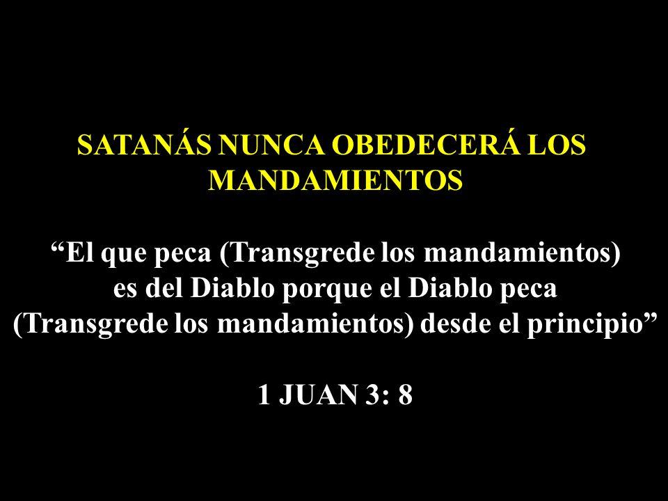 SATANÁS NUNCA OBEDECERÁ LOS MANDAMIENTOS El que peca (Transgrede los mandamientos) es del Diablo porque el Diablo peca (Transgrede los mandamientos) d