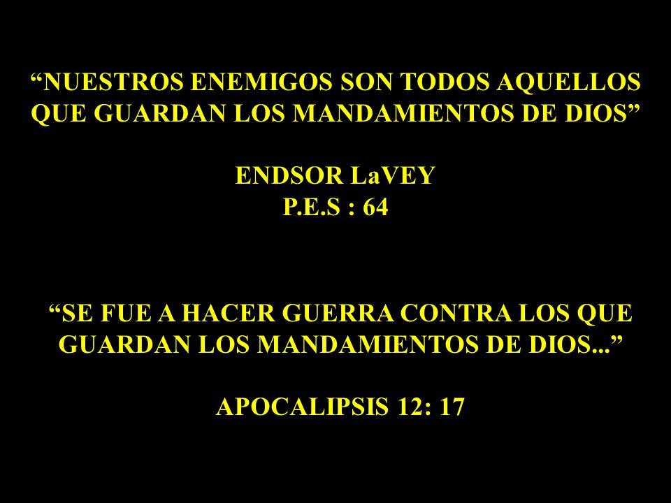 NUESTROS ENEMIGOS SON TODOS AQUELLOS QUE GUARDAN LOS MANDAMIENTOS DE DIOS ENDSOR LaVEY P.E.S : 64 SE FUE A HACER GUERRA CONTRA LOS QUE GUARDAN LOS MAN