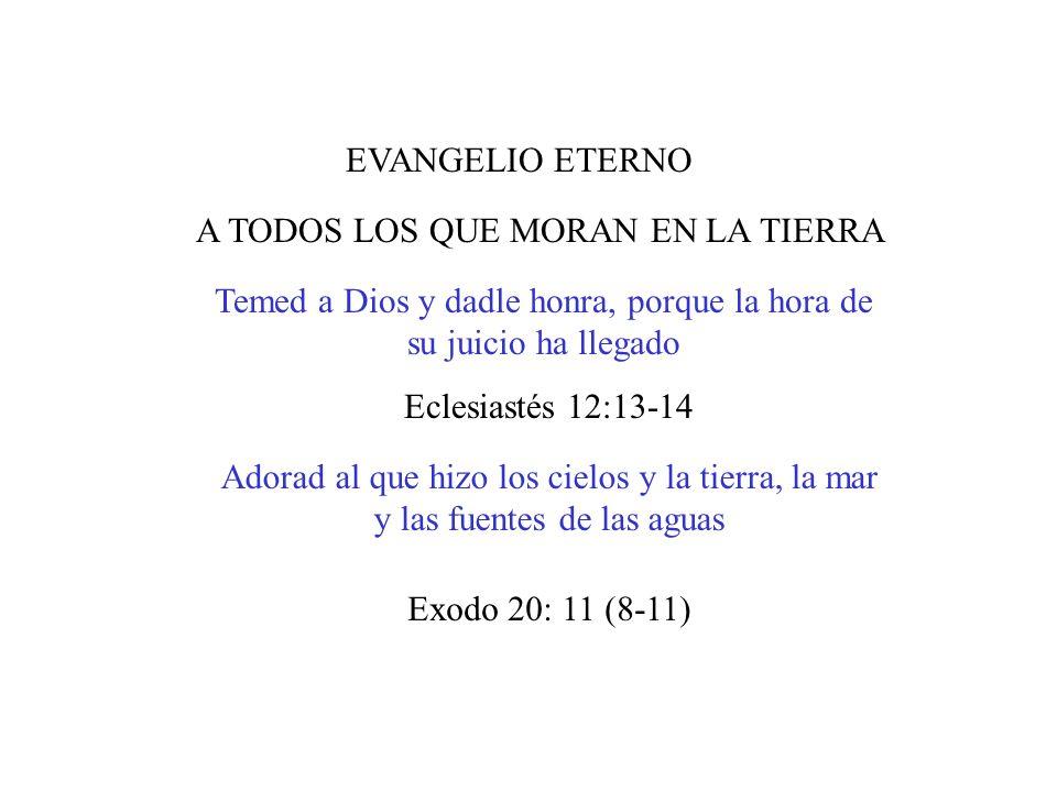 EVANGELIO ETERNO A TODOS LOS QUE MORAN EN LA TIERRA Temed a Dios y dadle honra, porque la hora de su juicio ha llegado Adorad al que hizo los cielos y