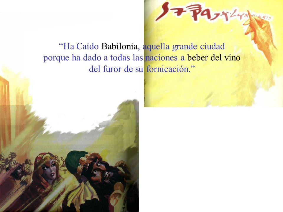 Ha Caído Babilonia, aquella grande ciudad porque ha dado a todas las naciones a beber del vino del furor de su fornicación.