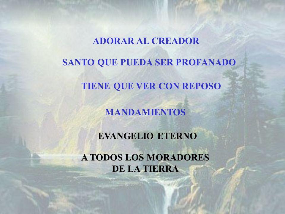ADORAR AL CREADOR SANTO QUE PUEDA SER PROFANADO TIENE QUE VER CON REPOSO MANDAMIENTOS EVANGELIO ETERNO A TODOS LOS MORADORES DE LA TIERRA