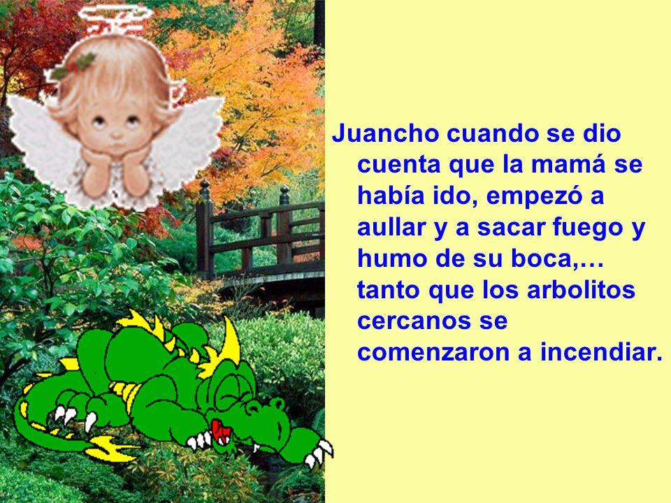Juancho cuando se dio cuenta que la mamá se había ido, empezó a aullar y a sacar fuego y humo de su boca,… tanto que los arbolitos cercanos se comenzaron a incendiar.