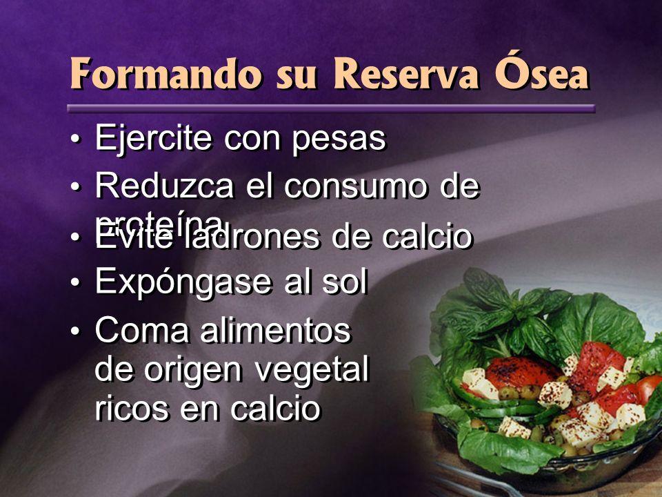 Formando su Reserva Ósea Ejercite con pesas Reduzca el consumo de proteína Evite ladrones de calcio Expóngase al sol Coma alimentos de origen vegetal ricos en calcio