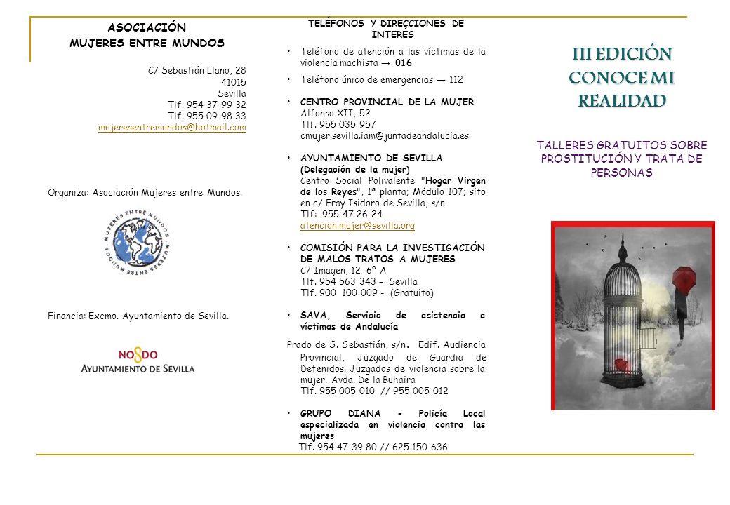 III EDICIÓN CONOCE MI REALIDAD TALLERES GRATUITOS SOBRE PROSTITUCIÓN Y TRATA DE PERSONAS ASOCIACIÓN MUJERES ENTRE MUNDOS C/ Sebastián Llano, 28 41015 Sevilla Tlf.