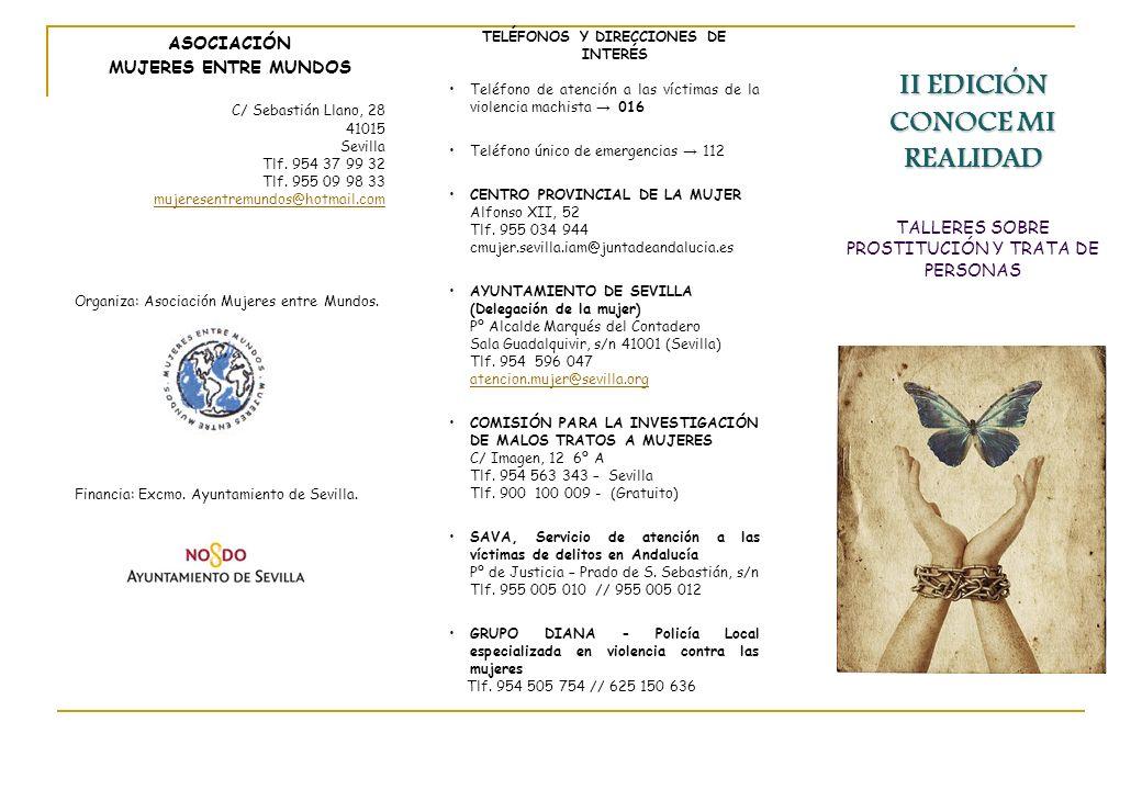 II EDICIÓN CONOCE MI REALIDAD TALLERES SOBRE PROSTITUCIÓN Y TRATA DE PERSONAS ASOCIACIÓN MUJERES ENTRE MUNDOS C/ Sebastián Llano, 28 41015 Sevilla Tlf.
