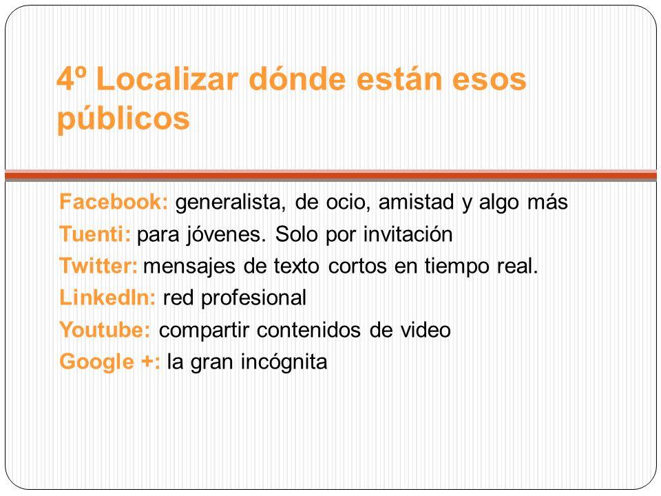 4º Localizar dónde están esos públicos Facebook: generalista, de ocio, amistad y algo más Tuenti: para jóvenes.