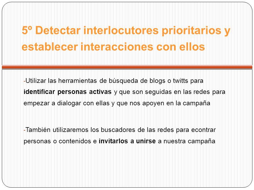 5º Detectar interlocutores prioritarios y establecer interacciones con ellos - Utilizar las herramientas de búsqueda de blogs o twitts para identificar personas activas y que son seguidas en las redes para empezar a dialogar con ellas y que nos apoyen en la campaña - También utilizaremos los buscadores de las redes para econtrar personas o contenidos e invitarlos a unirse a nuestra campaña