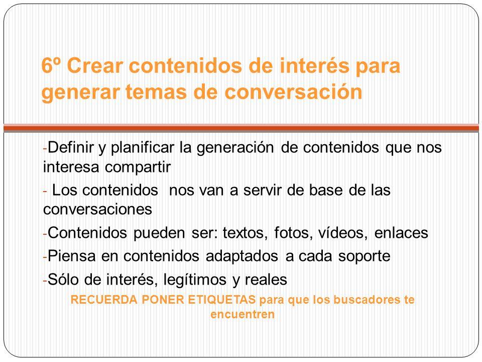 6º Crear contenidos de interés para generar temas de conversación - Definir y planificar la generación de contenidos que nos interesa compartir - Los contenidos nos van a servir de base de las conversaciones - Contenidos pueden ser: textos, fotos, vídeos, enlaces - Piensa en contenidos adaptados a cada soporte - Sólo de interés, legítimos y reales RECUERDA PONER ETIQUETAS para que los buscadores te encuentren