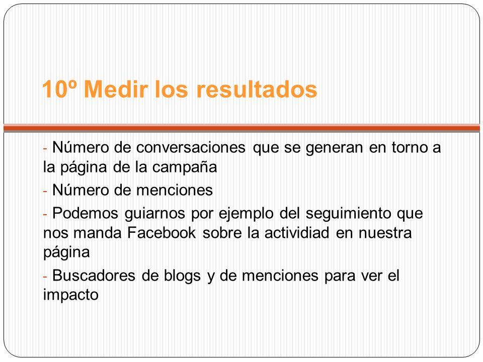 10º Medir los resultados - Número de conversaciones que se generan en torno a la página de la campaña - Número de menciones - Podemos guiarnos por ejemplo del seguimiento que nos manda Facebook sobre la actividiad en nuestra página - Buscadores de blogs y de menciones para ver el impacto
