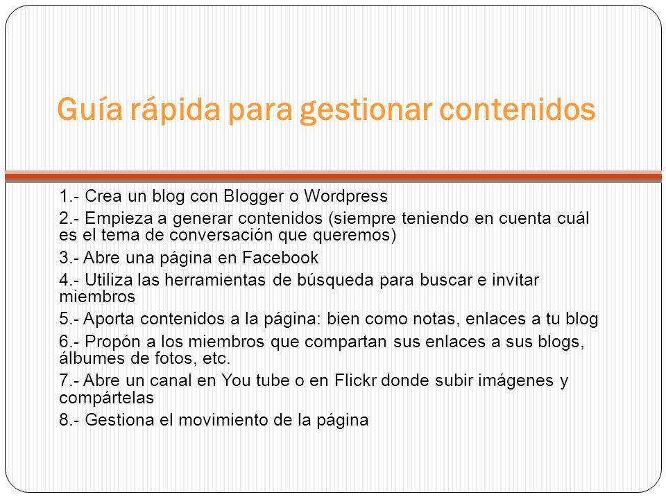 Guía rápida para gestionar contenidos 1.- Crea un blog con Blogger o Wordpress 2.- Empieza a generar contenidos (siempre teniendo en cuenta cuál es el tema de conversación que queremos) 3.- Abre una página en Facebook 4.- Utiliza las herramientas de búsqueda para buscar e invitar miembros 5.- Aporta contenidos a la página: bien como notas, enlaces a tu blog 6.- Propón a los miembros que compartan sus enlaces a sus blogs, álbumes de fotos, etc.