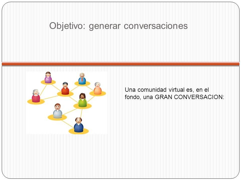 Objetivo: generar conversaciones Una comunidad virtual es, en el fondo, una GRAN CONVERSACION: