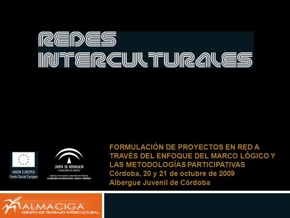FORMULACIÓN DE PROYECTOS EN RED A TRAVÉS DEL ENFOQUE DEL MARCO LÓGICO Y LAS METODOLOGÍAS PARTICIPATIVAS Córdoba, 20 y 21 de octubre de 2009 Albergue J