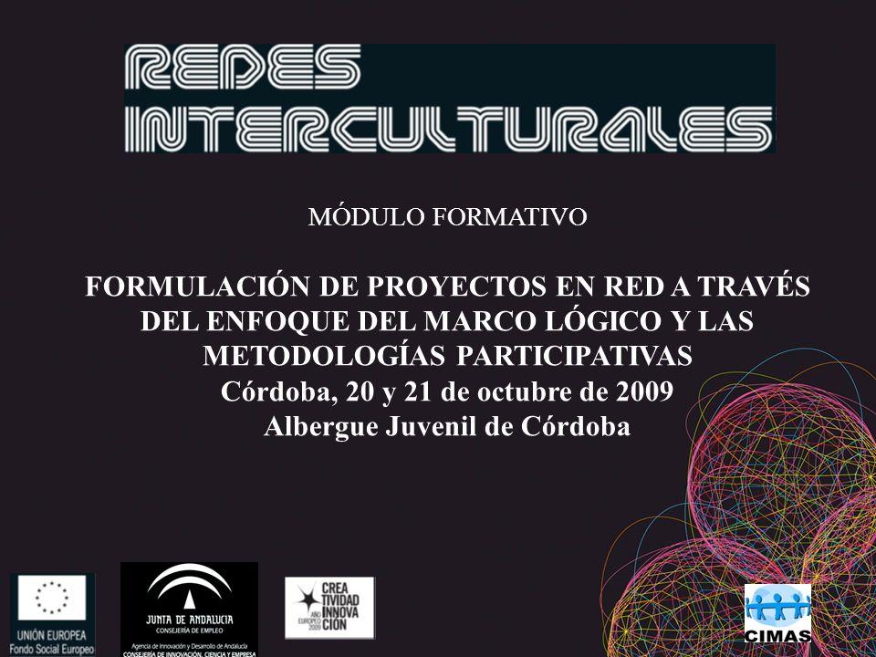 MÓDULO FORMATIVO FORMULACIÓN DE PROYECTOS EN RED A TRAVÉS DEL ENFOQUE DEL MARCO LÓGICO Y LAS METODOLOGÍAS PARTICIPATIVAS Córdoba, 20 y 21 de octubre de 2009 Albergue Juvenil de Córdoba