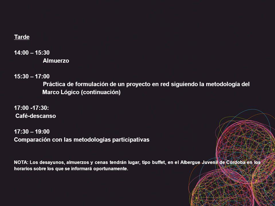 Tarde 14:00 – 15:30 Almuerzo 15:30 – 17:00 Práctica de formulación de un proyecto en red siguiendo la metodología del Marco Lógico (continuación) 17:00 -17:30: Café-descanso 17:30 – 19:00 Comparación con las metodologías participativas NOTA: Los desayunos, almuerzos y cenas tendrán lugar, tipo buffet, en el Albergue Juvenil de Córdoba en los horarios sobre los que se informará oportunamente.