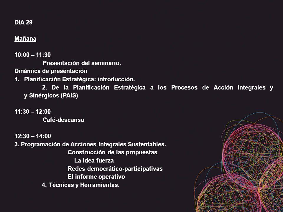 DIA 29 Mañana 10:00 – 11:30 Presentación del seminario. Dinámica de presentación 1. Planificación Estratégica: introducción. 2. De la Planificación Es
